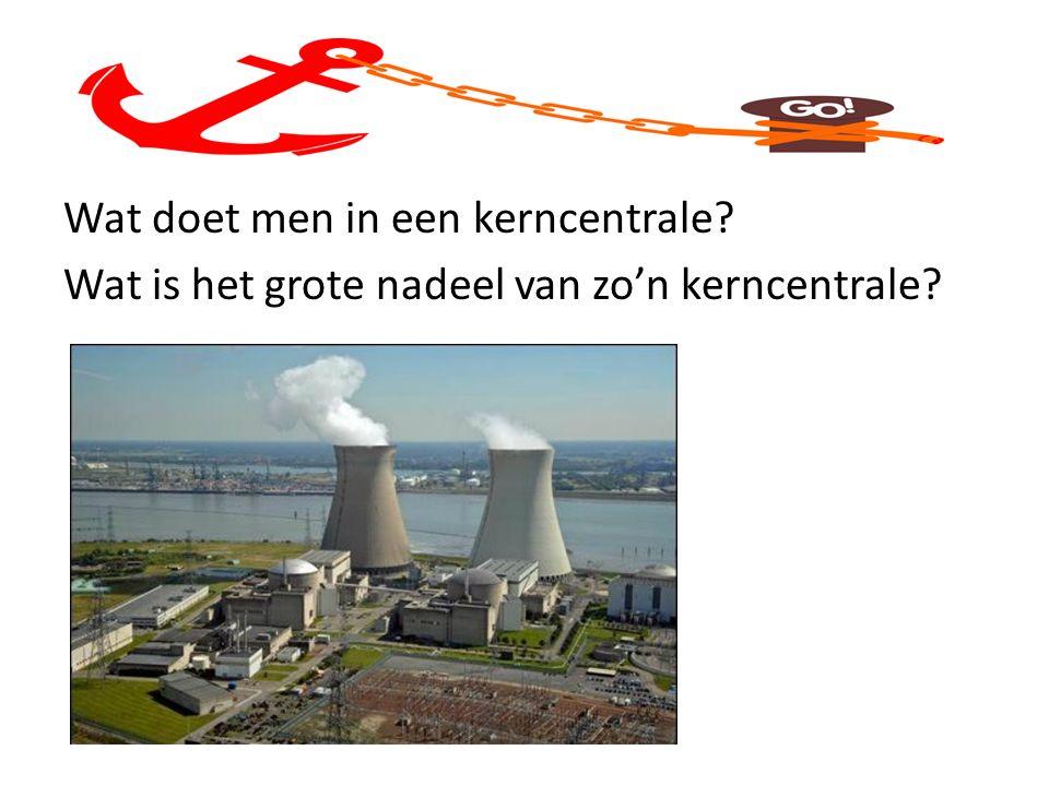 Wat doet men in een kerncentrale Wat is het grote nadeel van zo'n kerncentrale