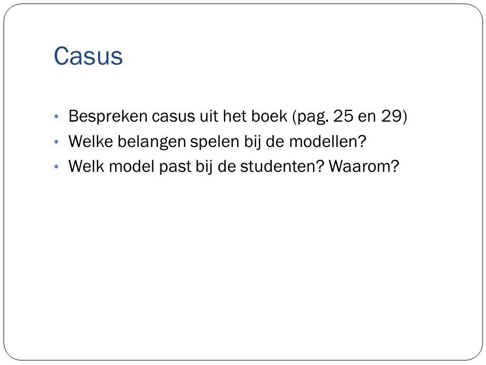 Casus Bespreken casus uit het boek (pag. 25 en 29) Welke belangen spelen bij de modellen? Welk model past bij de studenten? Waarom?