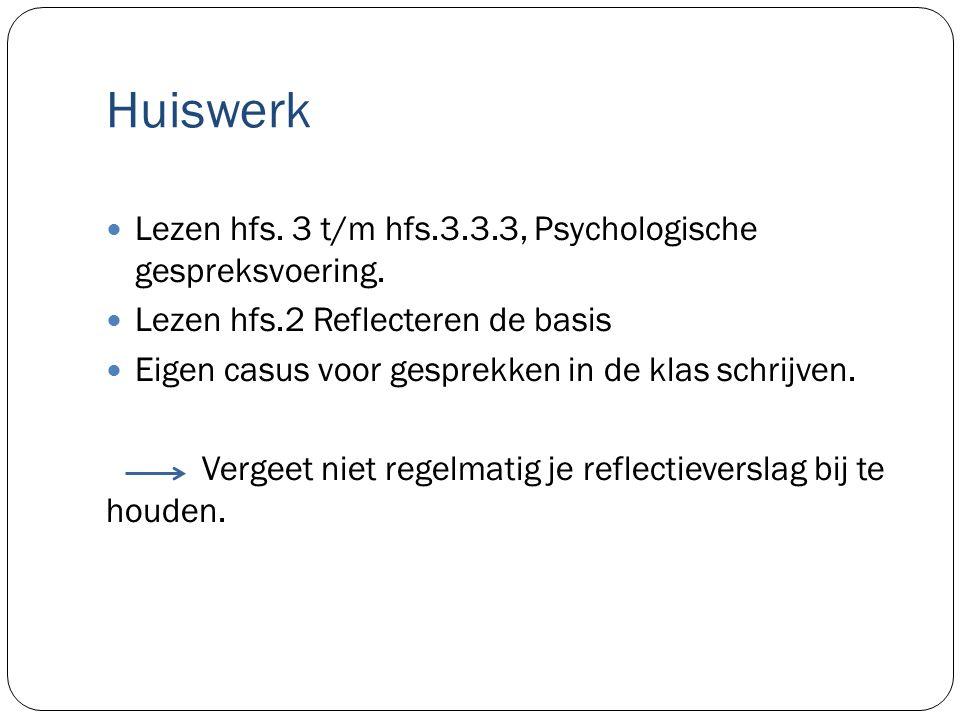 Huiswerk Lezen hfs. 3 t/m hfs.3.3.3, Psychologische gespreksvoering. Lezen hfs.2 Reflecteren de basis Eigen casus voor gesprekken in de klas schrijven