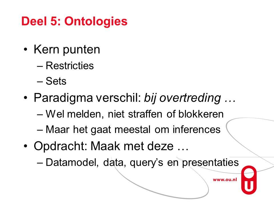 Deel 5: Ontologies Kern punten –Restricties –Sets Paradigma verschil: bij overtreding … –Wel melden, niet straffen of blokkeren –Maar het gaat meestal om inferences Opdracht: Maak met deze … –Datamodel, data, query's en presentaties
