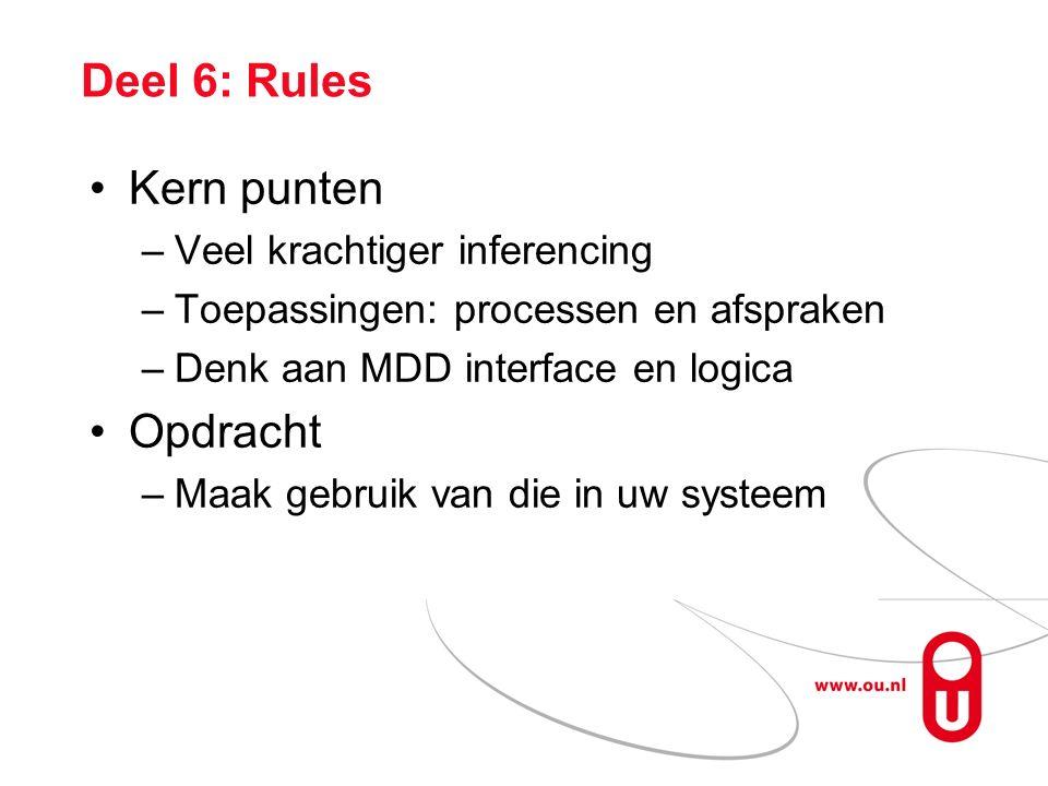 Deel 6: Rules Kern punten –Veel krachtiger inferencing –Toepassingen: processen en afspraken –Denk aan MDD interface en logica Opdracht –Maak gebruik van die in uw systeem