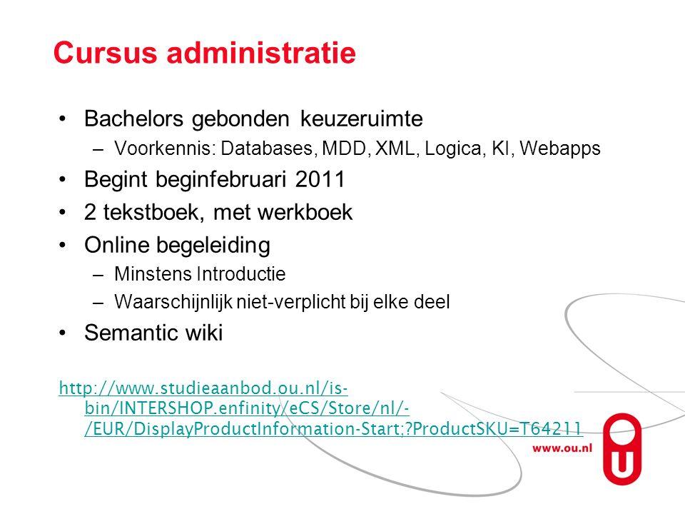 Cursus administratie Bachelors gebonden keuzeruimte –Voorkennis: Databases, MDD, XML, Logica, KI, Webapps Begint beginfebruari 2011 2 tekstboek, met werkboek Online begeleiding –Minstens Introductie –Waarschijnlijk niet-verplicht bij elke deel Semantic wiki http://www.studieaanbod.ou.nl/is- bin/INTERSHOP.enfinity/eCS/Store/nl/- /EUR/DisplayProductInformation-Start; ProductSKU=T64211