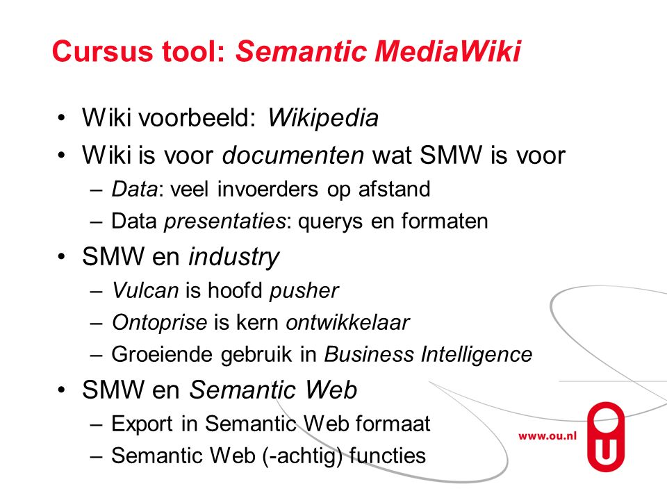 Cursus tool: Semantic MediaWiki Wiki voorbeeld: Wikipedia Wiki is voor documenten wat SMW is voor –Data: veel invoerders op afstand –Data presentaties: querys en formaten SMW en industry –Vulcan is hoofd pusher –Ontoprise is kern ontwikkelaar –Groeiende gebruik in Business Intelligence SMW en Semantic Web –Export in Semantic Web formaat –Semantic Web (-achtig) functies