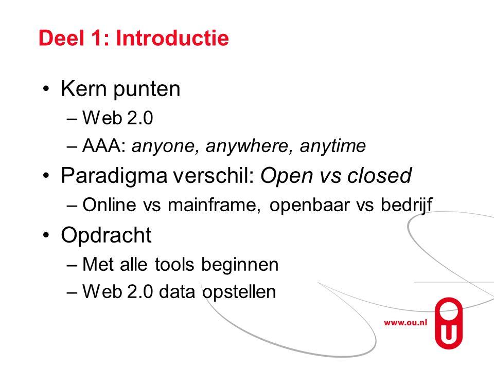 Deel 1: Introductie Kern punten –Web 2.0 –AAA: anyone, anywhere, anytime Paradigma verschil: Open vs closed –Online vs mainframe, openbaar vs bedrijf Opdracht –Met alle tools beginnen –Web 2.0 data opstellen