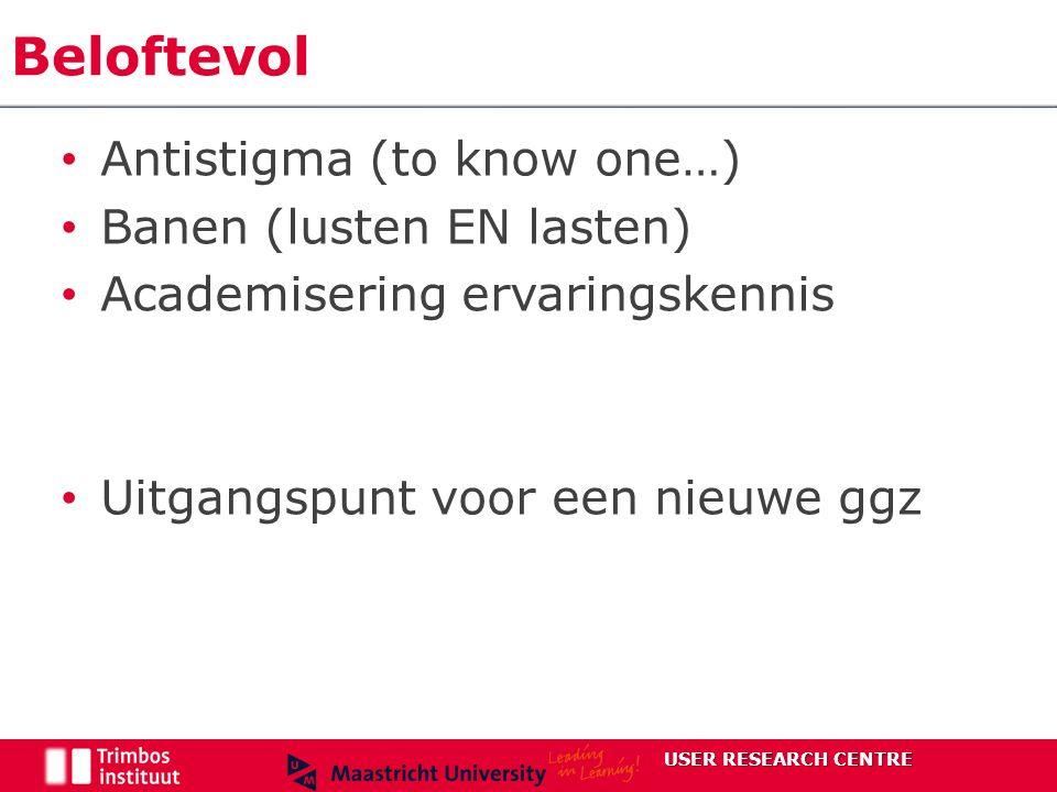 Antistigma (to know one…) Banen (lusten EN lasten) Academisering ervaringskennis Uitgangspunt voor een nieuwe ggz Beloftevol USER RESEARCH CENTRE