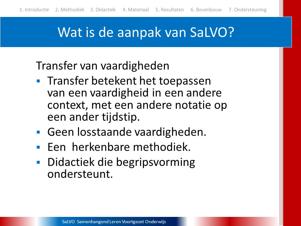 SaLVO Samenhangend Leren Voortgezet Onderwijs Wat is de aanpak van SaLVO? 1. Introductie 2. Methodiek3. Didactiek 4. Materiaal 5. Resultaten 6. Bovenb