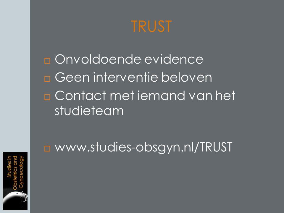 TRUST  Onvoldoende evidence  Geen interventie beloven  Contact met iemand van het studieteam  www.studies-obsgyn.nl/TRUST