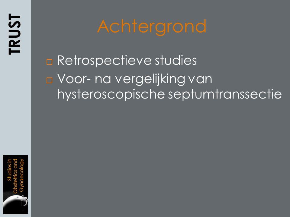  Retrospectieve studies  Voor- na vergelijking van hysteroscopische septumtranssectie TRUST Achtergrond