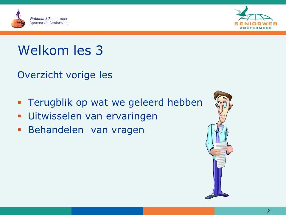 Rabobank Zoetermeer Sponsor v/h SeniorWeb Welkom les 3 Overzicht vorige les  Terugblik op wat we geleerd hebben  Uitwisselen van ervaringen  Behand