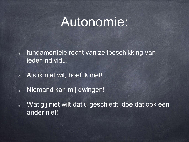 Autonomie: fundamentele recht van zelfbeschikking van ieder individu. Als ik niet wil, hoef ik niet! Niemand kan mij dwingen! Wat gij niet wilt dat u