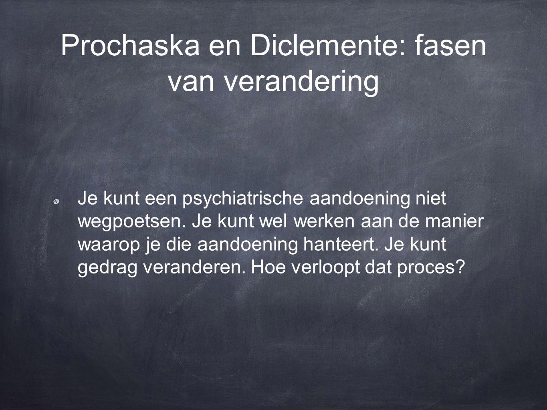 Prochaska en Diclemente: fasen van verandering Je kunt een psychiatrische aandoening niet wegpoetsen. Je kunt wel werken aan de manier waarop je die a