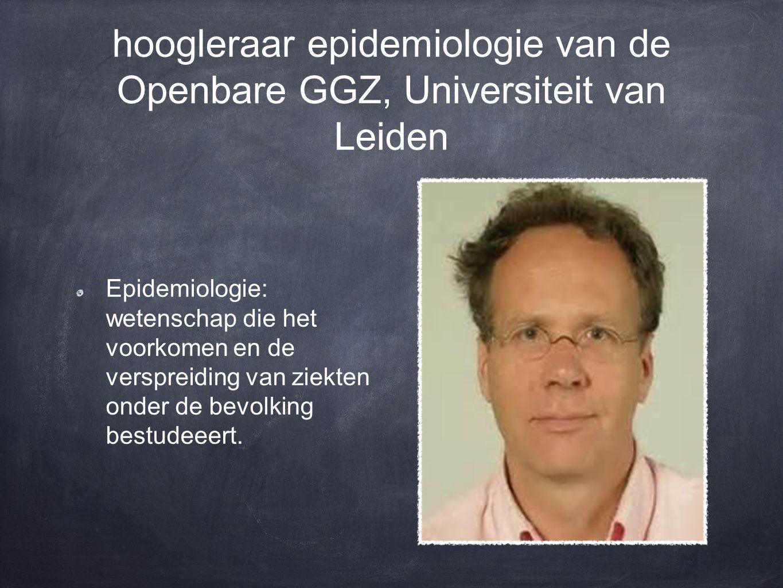 hoogleraar epidemiologie van de Openbare GGZ, Universiteit van Leiden Epidemiologie: wetenschap die het voorkomen en de verspreiding van ziekten onder de bevolking bestudeeert.