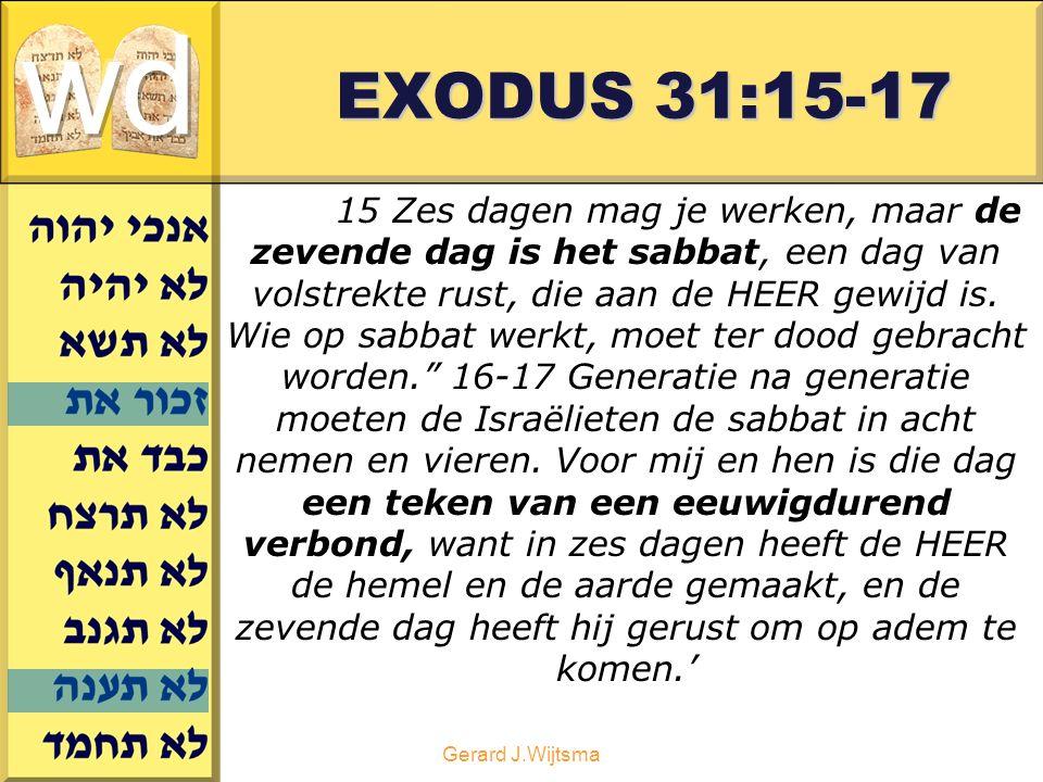 Gerard J.Wijtsma EXODUS 31:15-17 15 Zes dagen mag je werken, maar de zevende dag is het sabbat, een dag van volstrekte rust, die aan de HEER gewijd is.