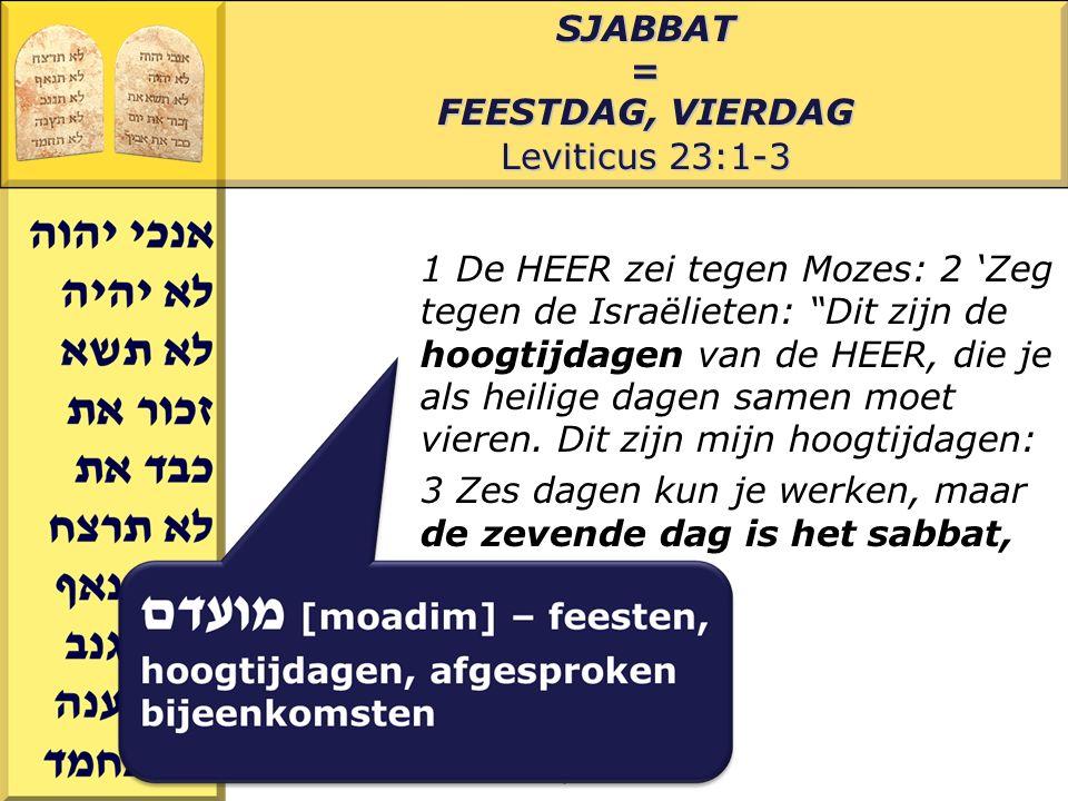 Gerard J.WijtsmaSJABBAT= FEESTDAG, VIERDAG Leviticus 23:1-3 1 De HEER zei tegen Mozes: 2 'Zeg tegen de Israëlieten: Dit zijn de hoogtijdagen van de HEER, die je als heilige dagen samen moet vieren.