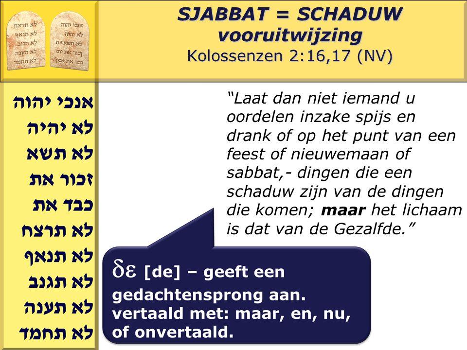 Gerard J.Wijtsma SJABBAT = SCHADUW vooruitwijzing Kolossenzen 2:16,17 (NV) Laat dan niet iemand u oordelen inzake spijs en drank of op het punt van een feest of nieuwemaan of sabbat,- dingen die een schaduw zijn van de dingen die komen; maar het lichaam is dat van de Gezalfde.