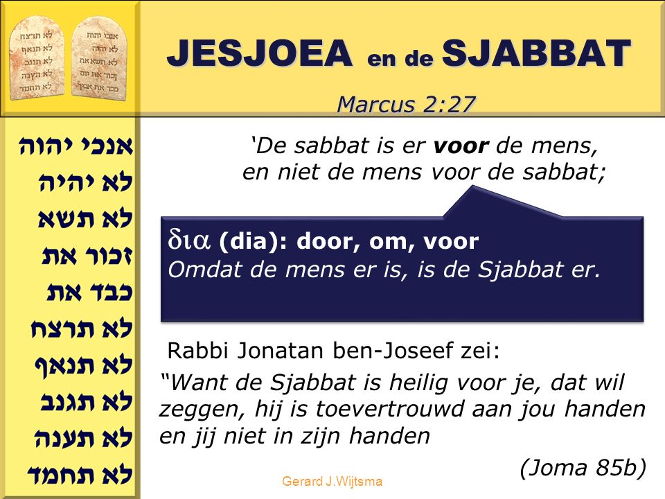 Gerard J.Wijtsma JESJOEA en de SJABBAT Marcus 2:27 'De sabbat is er voor de mens, en niet de mens voor de sabbat; Rabbi Jonatan ben-Joseef zei: Want de Sjabbat is heilig voor je, dat wil zeggen, hij is toevertrouwd aan jou handen en jij niet in zijn handen (Joma 85b)  (dia): door, om, voor Omdat de mens er is, is de Sjabbat er.