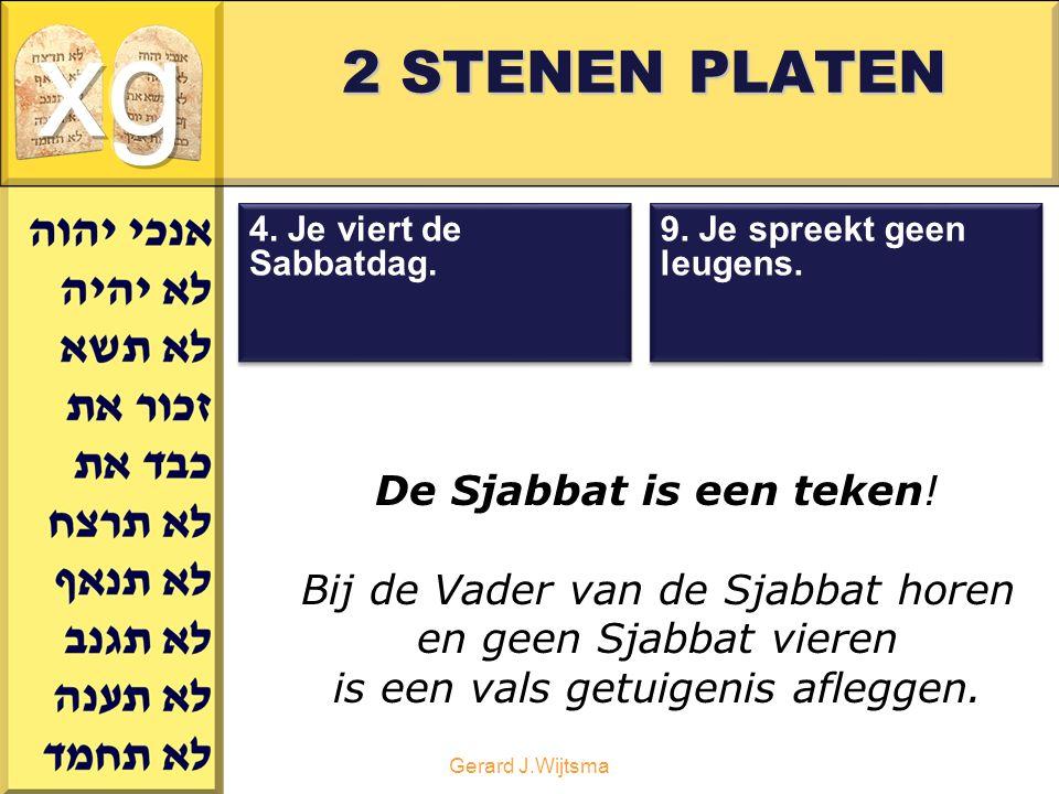 Gerard J.Wijtsma 2 STENEN PLATEN De Sjabbat is een teken! Bij de Vader van de Sjabbat horen en geen Sjabbat vieren is een vals getuigenis afleggen. 9.