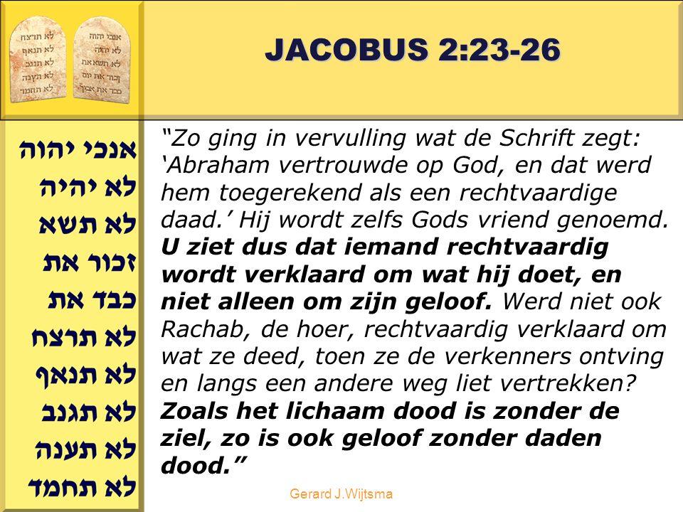 Gerard J.Wijtsma JACOBUS 2:23-26 Zo ging in vervulling wat de Schrift zegt: 'Abraham vertrouwde op God, en dat werd hem toegerekend als een rechtvaardige daad.' Hij wordt zelfs Gods vriend genoemd.