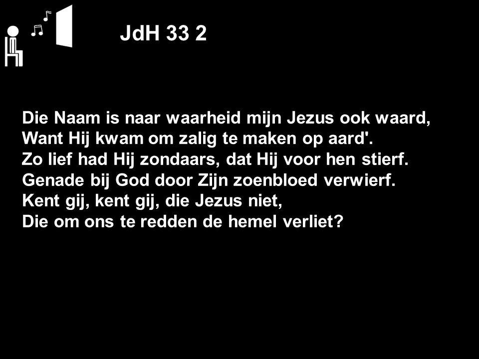 JdH 33 2 Die Naam is naar waarheid mijn Jezus ook waard, Want Hij kwam om zalig te maken op aard .
