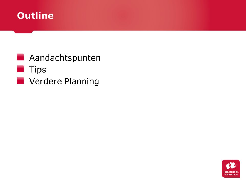 Outline Aandachtspunten Tips Verdere Planning