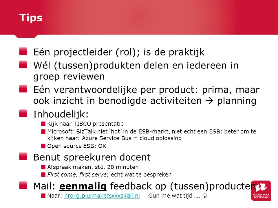 Tips Eén projectleider (rol); is de praktijk Wél (tussen)produkten delen en iedereen in groep reviewen Eén verantwoordelijke per product: prima, maar ook inzicht in benodigde activiteiten  planning Inhoudelijk: Kijk naar TIBCO presentatie Microsoft: BizTalk niet 'hot' in de ESB-markt, niet echt een ESB; beter om te kijken naar: Azure Service Bus = cloud oplossing Open source ESB: OK Benut spreekuren docent Afspraak maken, std.