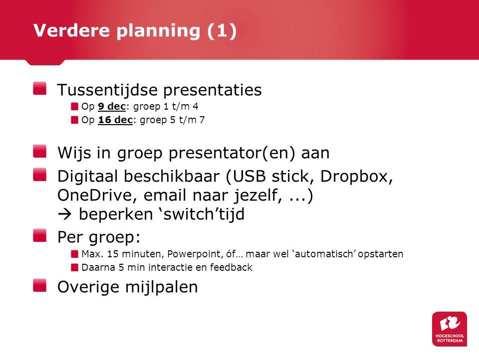 Verdere planning (1) Tussentijdse presentaties Op 9 dec: groep 1 t/m 4 Op 16 dec: groep 5 t/m 7 Wijs in groep presentator(en) aan Digitaal beschikbaar