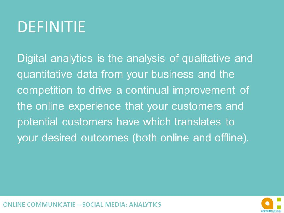 DEFINITIE Digital analytics is the analysis of qualitative and quantitative data from your business and the competition to drive a continual improvement of the online experience that your customers and potential customers have which translates to your desired outcomes (both online and offline).