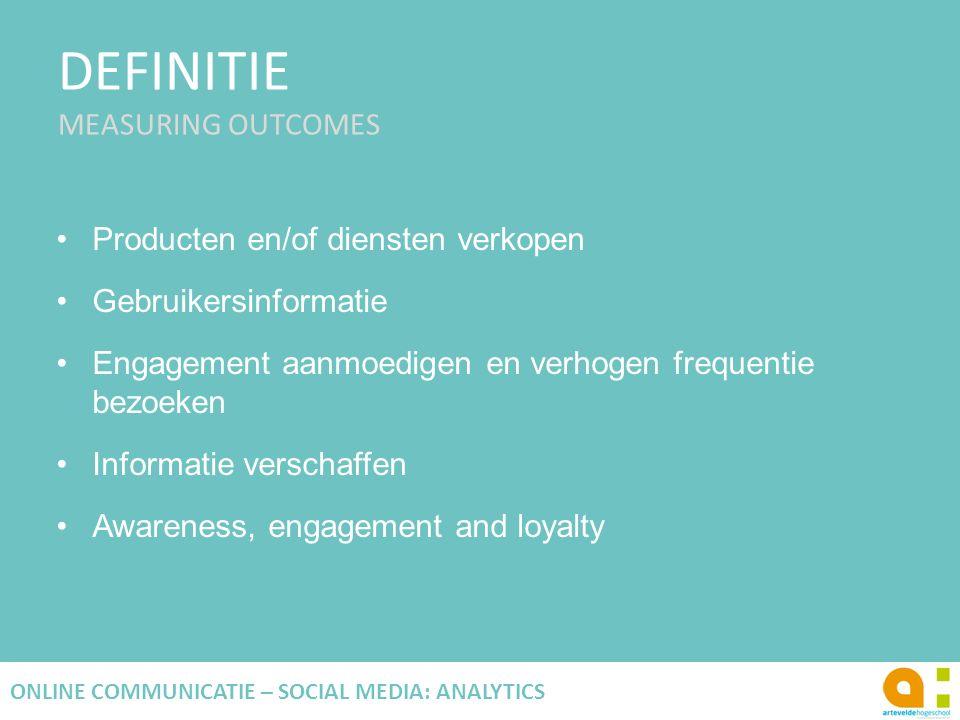 DEFINITIE MEASURING OUTCOMES 15 ONLINE COMMUNICATIE – SOCIAL MEDIA: ANALYTICS Producten en/of diensten verkopen Gebruikersinformatie Engagement aanmoe