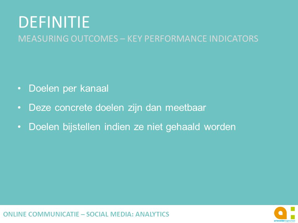 DEFINITIE MEASURING OUTCOMES – KEY PERFORMANCE INDICATORS 17 ONLINE COMMUNICATIE – SOCIAL MEDIA: ANALYTICS Doelen per kanaal Deze concrete doelen zijn dan meetbaar Doelen bijstellen indien ze niet gehaald worden