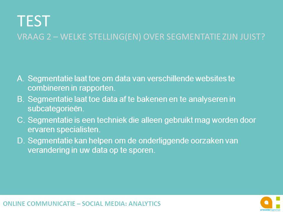 TEST VRAAG 2 – WELKE STELLING(EN) OVER SEGMENTATIE ZIJN JUIST? A.Segmentatie laat toe om data van verschillende websites te combineren in rapporten. B