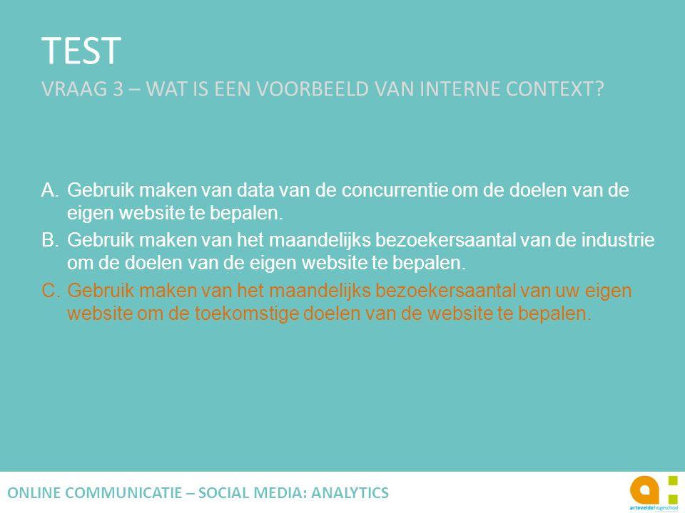 TEST VRAAG 3 – WAT IS EEN VOORBEELD VAN INTERNE CONTEXT? A.Gebruik maken van data van de concurrentie om de doelen van de eigen website te bepalen. B.