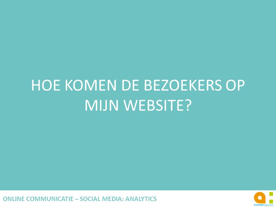 HOE KOMEN DE BEZOEKERS OP MIJN WEBSITE? 73 ONLINE COMMUNICATIE – SOCIAL MEDIA: ANALYTICS