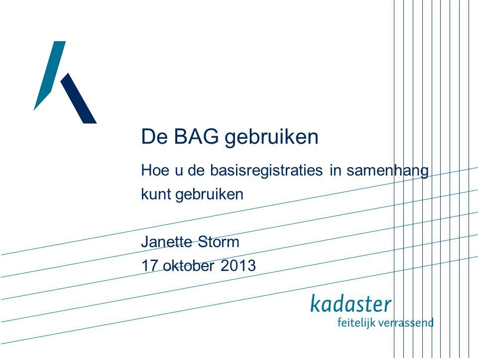 De BAG gebruiken Hoe u de basisregistraties in samenhang kunt gebruiken Janette Storm 17 oktober 2013