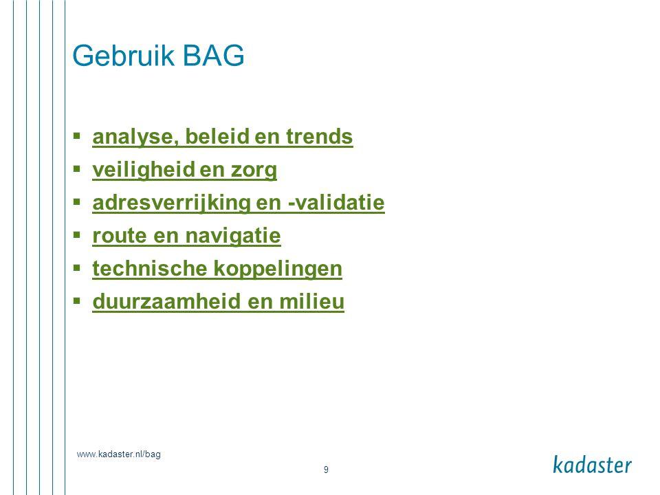 www.kadaster.nl/bag 9 Gebruik BAG  analyse, beleid en trends analyse, beleid en trends  veiligheid en zorg veiligheid en zorg  adresverrijking en -