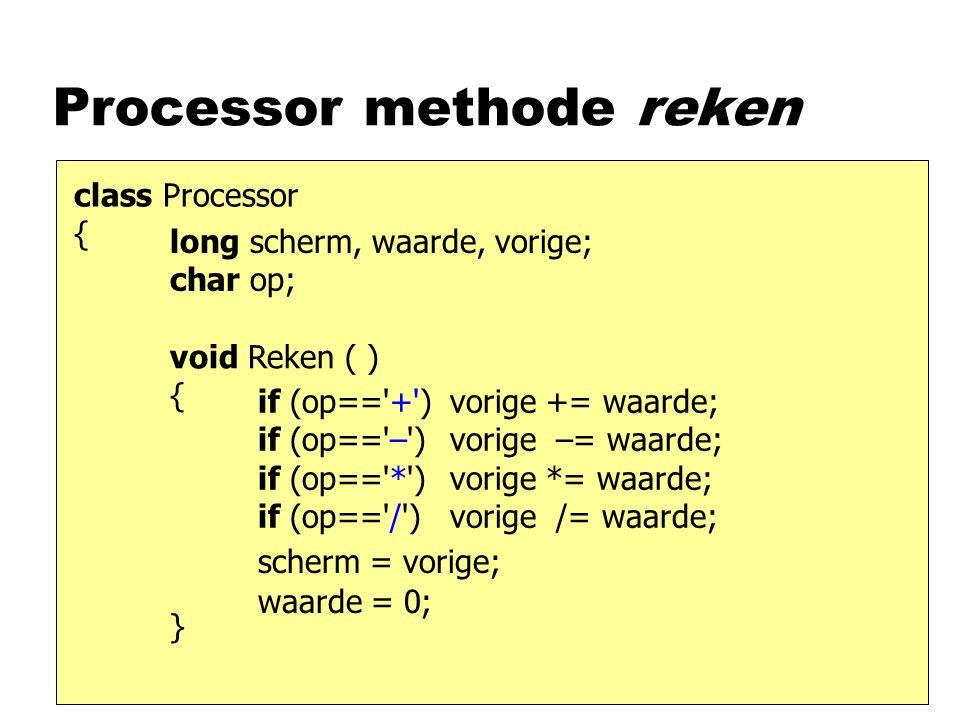 Processor methode reken class Processor { void Reken ( ) { } long scherm, waarde, vorige; char op; if (op== + ) if (op== – ) if (op== * ) if (op== / ) scherm = vorige; waarde = 0; vorige += waarde; vorige –= waarde; vorige *= waarde; vorige /= waarde;
