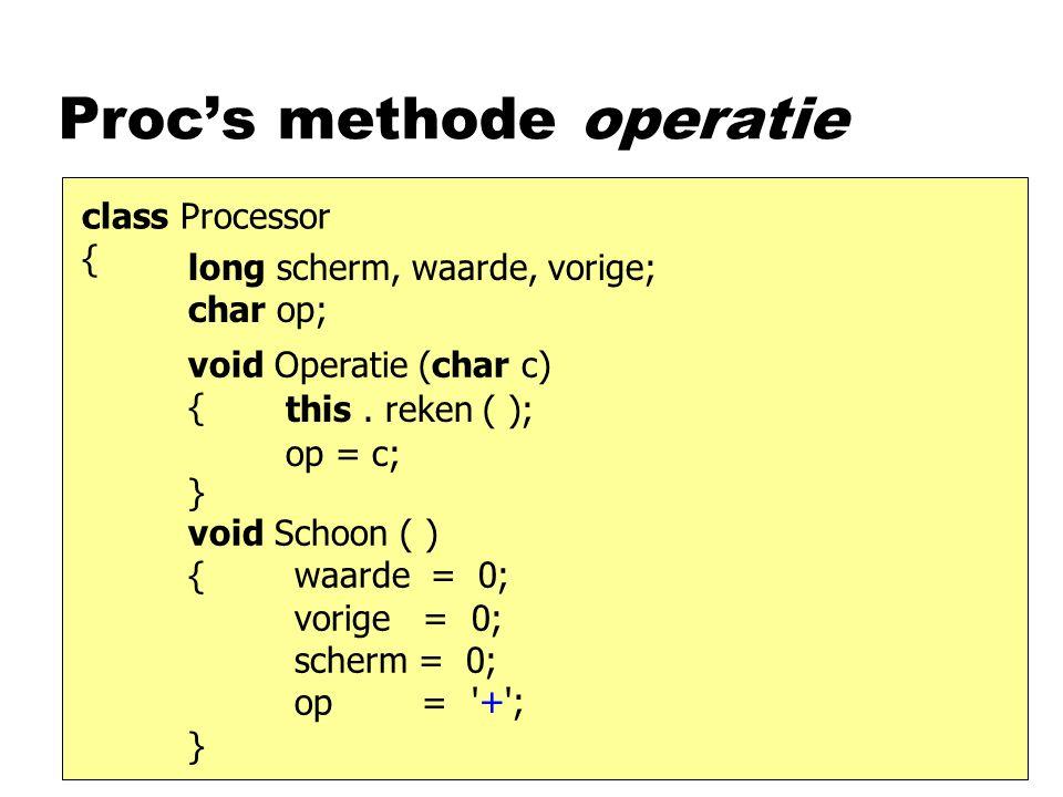 Proc's methode operatie class Processor { void Operatie (char c) { } long scherm, waarde, vorige; char op; op = c; this.