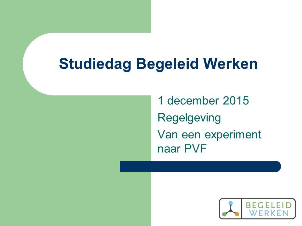 Studiedag Begeleid Werken 1 december 2015 Regelgeving Van een experiment naar PVF