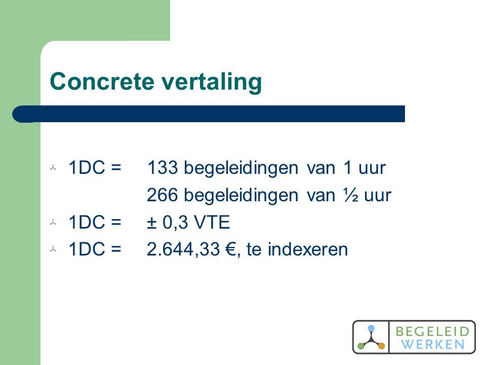 Concrete vertaling 1DC =133 begeleidingen van 1 uur 266 begeleidingen van ½ uur 1DC =± 0,3 VTE 1DC =2.644,33 €, te indexeren