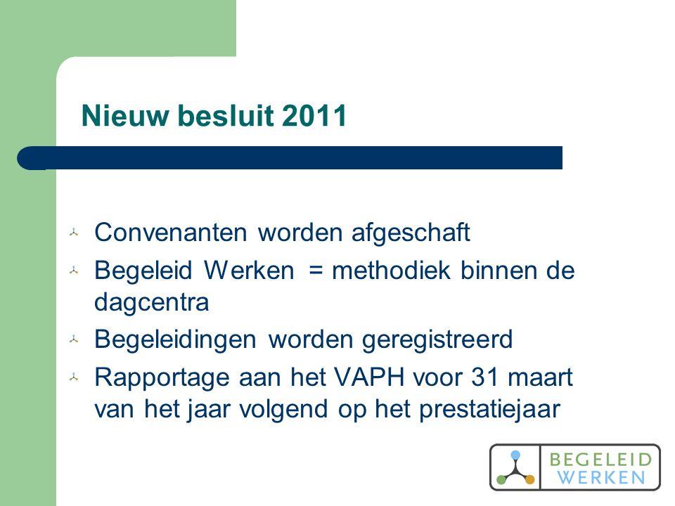 Nieuw besluit 2011 Convenanten worden afgeschaft Begeleid Werken = methodiek binnen de dagcentra Begeleidingen worden geregistreerd Rapportage aan het VAPH voor 31 maart van het jaar volgend op het prestatiejaar