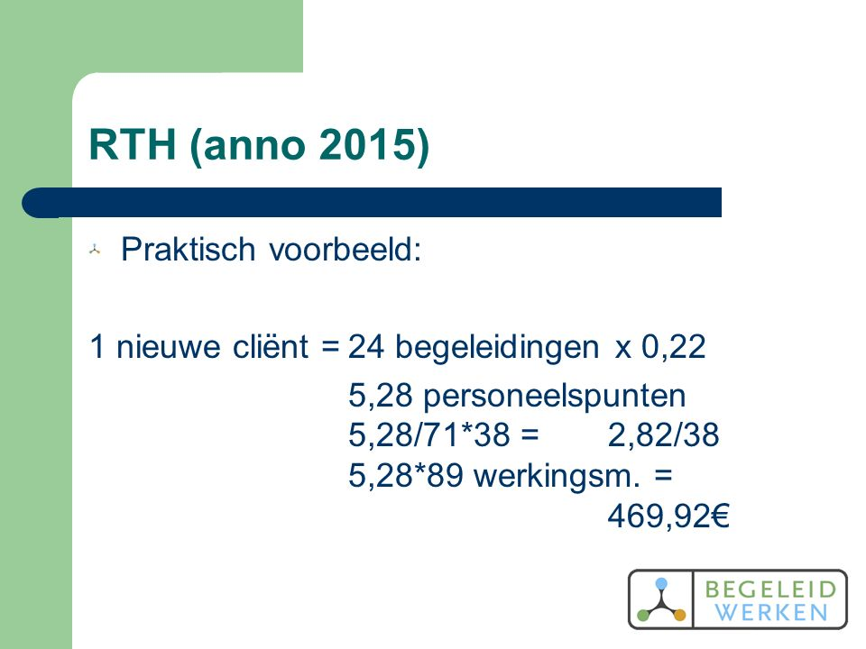 RTH (anno 2015) Praktisch voorbeeld: 1 nieuwe cliënt =24 begeleidingen x 0,22 5,28 personeelspunten 5,28/71*38 =2,82/38 5,28*89 werkingsm.