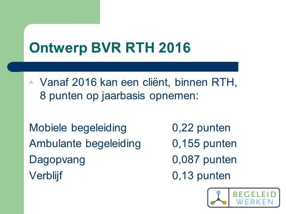 Ontwerp BVR RTH 2016 Vanaf 2016 kan een cliënt, binnen RTH, 8 punten op jaarbasis opnemen: Mobiele begeleiding0,22 punten Ambulante begeleiding0,155 punten Dagopvang0,087 punten Verblijf0,13 punten