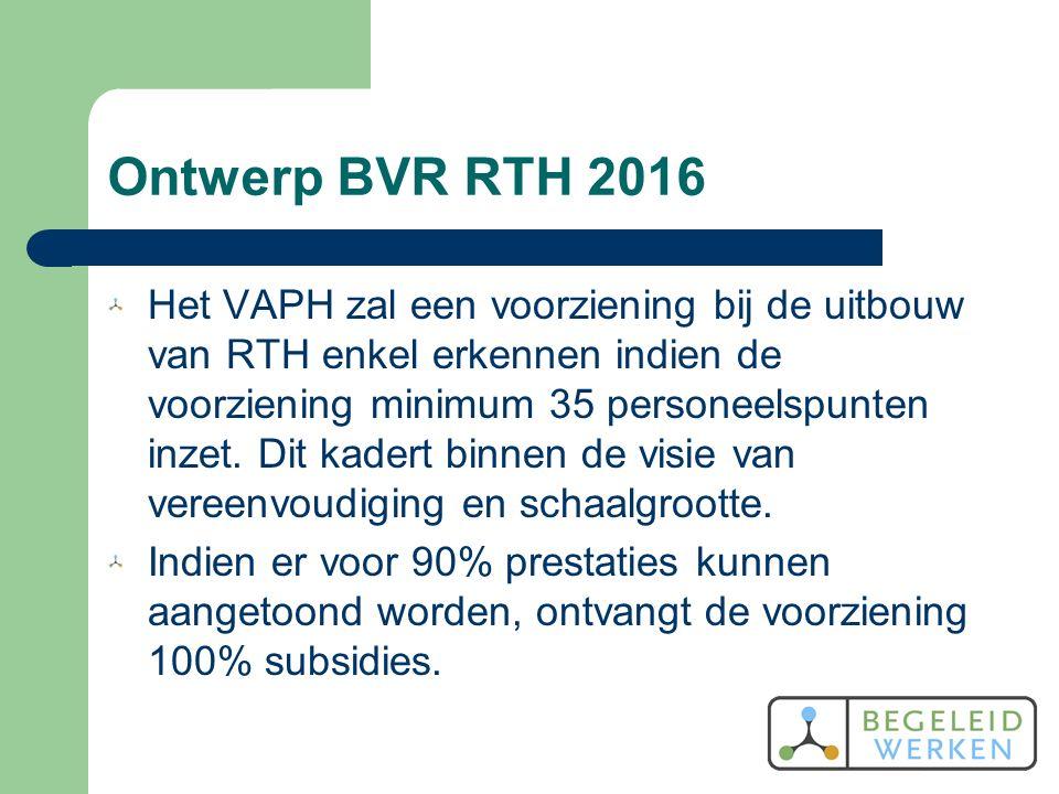 Ontwerp BVR RTH 2016 Het VAPH zal een voorziening bij de uitbouw van RTH enkel erkennen indien de voorziening minimum 35 personeelspunten inzet.