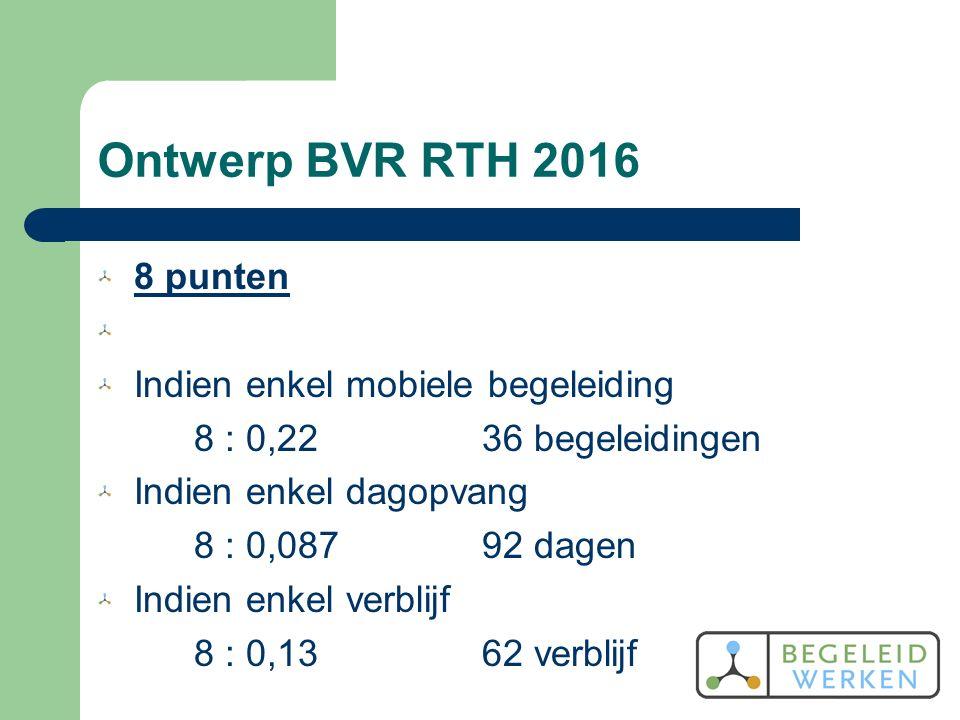 Ontwerp BVR RTH 2016 8 punten Indien enkel mobiele begeleiding 8 : 0,2236 begeleidingen Indien enkel dagopvang 8 : 0,08792 dagen Indien enkel verblijf 8 : 0,1362 verblijf