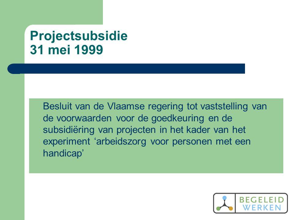 Projectsubsidie 31 mei 1999 Besluit van de Vlaamse regering tot vaststelling van de voorwaarden voor de goedkeuring en de subsidiëring van projecten in het kader van het experiment 'arbeidszorg voor personen met een handicap'