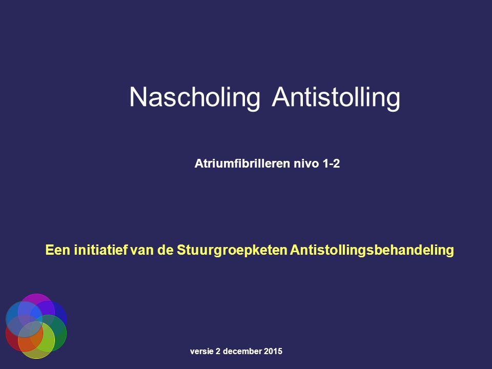 Nascholing Antistolling Atriumfibrilleren nivo 1-2 Een initiatief van de Stuurgroepketen Antistollingsbehandeling versie 2 december 2015