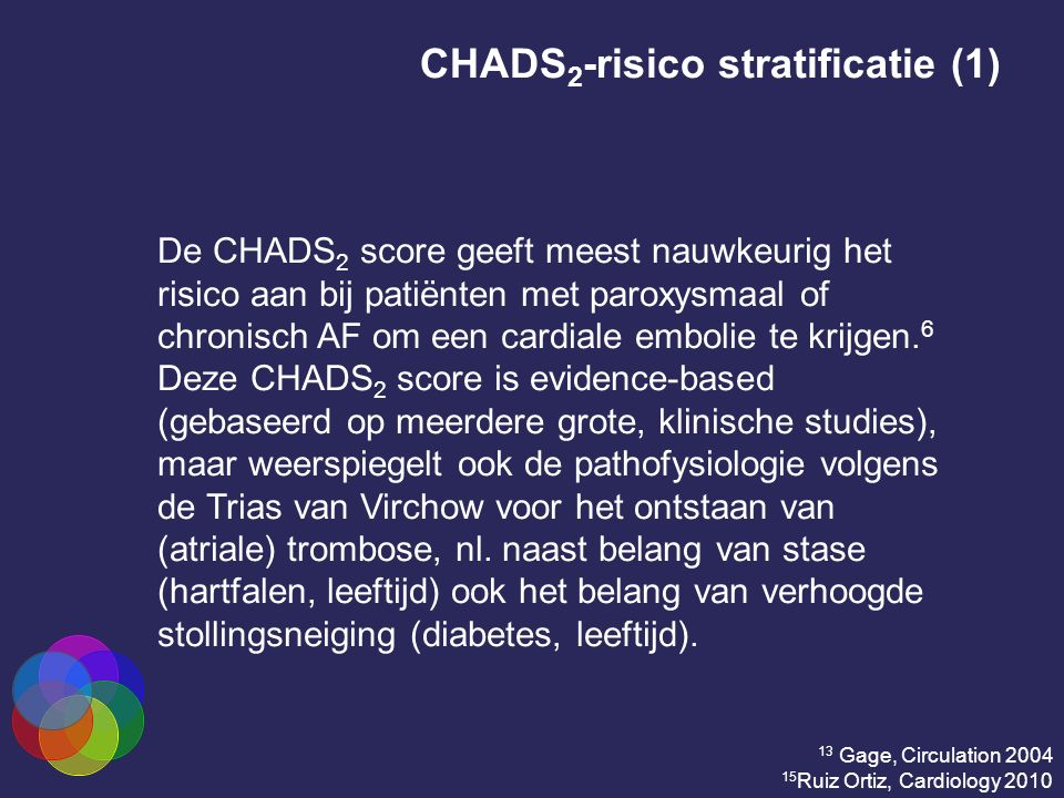 CHADS 2 -risico stratificatie (2) Risk FactorsScore C Recent congestive heart failure1 H Hypertension1 A Age ≥75 yrs1 D Diabetes mellitus1 S 2 History of stroke or transient ischemic attack 2 13 Gage, Circulation 2004 15 Ruiz Ortiz, Cardiology 2010