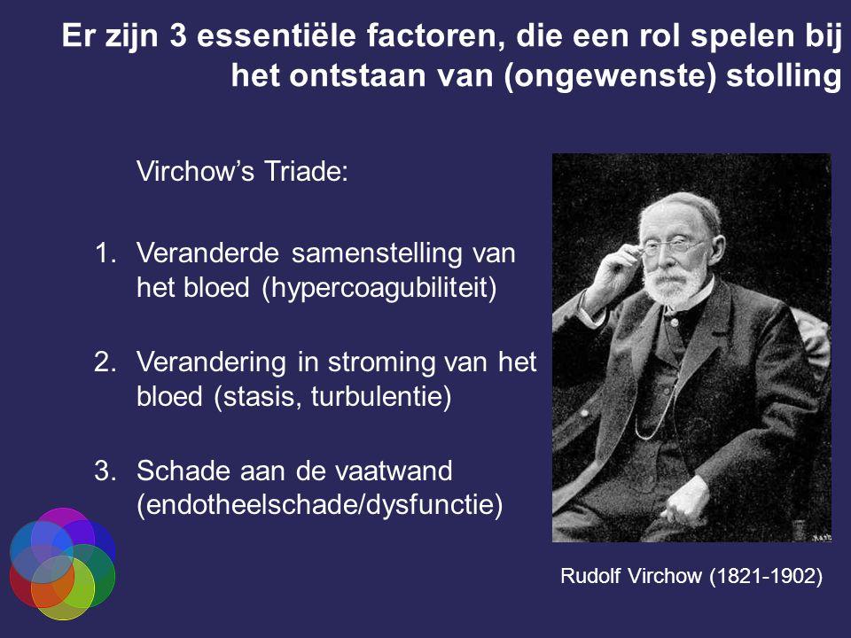 Er zijn 3 essentiële factoren, die een rol spelen bij het ontstaan van (ongewenste) stolling Virchow's Triade: 1.Veranderde samenstelling van het bloed (hypercoagubiliteit) 2.Verandering in stroming van het bloed (stasis, turbulentie) 3.Schade aan de vaatwand (endotheelschade/dysfunctie) Rudolf Virchow (1821-1902)