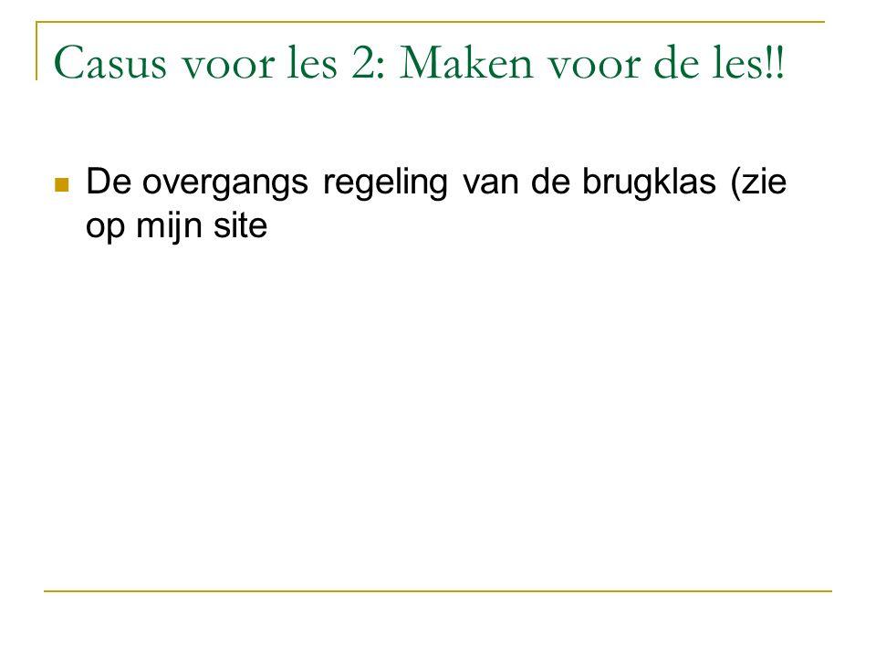 Casus voor les 2: Maken voor de les!! De overgangs regeling van de brugklas (zie op mijn site