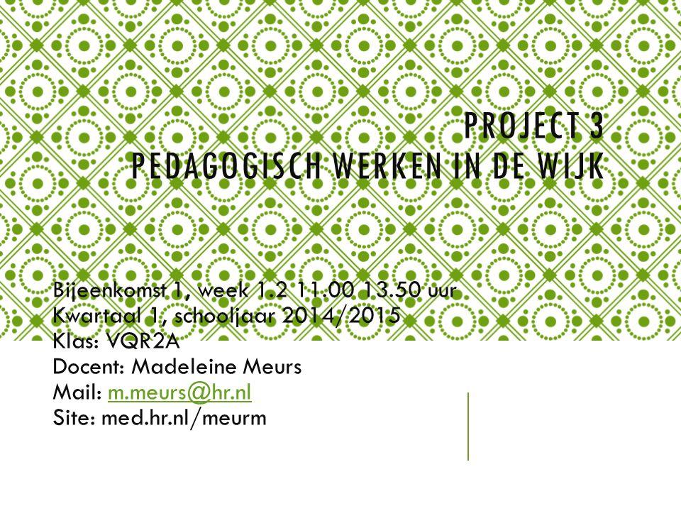 PROJECT 3 PEDAGOGISCH WERKEN IN DE WIJK Bijeenkomst 1, week 1.2 11.00 13.50 uur Kwartaal 1, schooljaar 2014/2015 Klas: VQR2A Docent: Madeleine Meurs Mail: m.meurs@hr.nlm.meurs@hr.nl Site: med.hr.nl/meurm