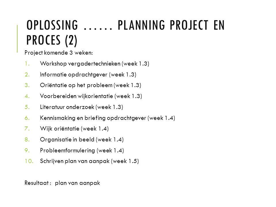 OPLOSSING …… PLANNING PROJECT EN PROCES (2) Project komende 3 weken: 1.Workshop vergadertechnieken (week 1.3) 2.Informatie opdrachtgever (week 1.3) 3.Oriëntatie op het probleem (week 1.3) 4.Voorbereiden wijkorientatie (week 1.3) 5.Literatuur onderzoek (week 1.3) 6.Kennismaking en briefing opdrachtgever (week 1.4) 7.Wijk oriëntatie (week 1.4) 8.Organisatie in beeld (week 1.4) 9.Probleemformulering (week 1.4) 10.Schrijven plan van aanpak (week 1.5) Resultaat : plan van aanpak